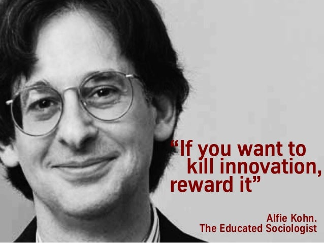 "Alfie Kohn. The Educated Sociologist ""If you want to kill innovation, reward it"""