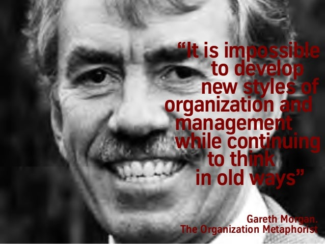 """Gareth Morgan. The Organization Metaphorist """"It is impossible to develop new styles of organization and management while c..."""