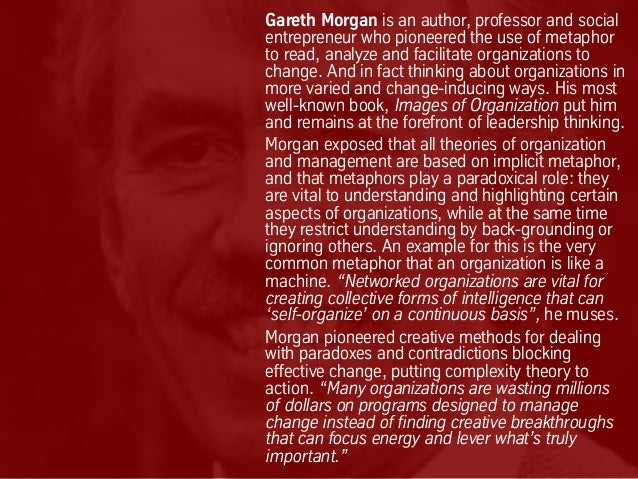 Gareth Morgan is an author, professor and social entrepreneur who pioneered the use of metaphor to read, analyze and facil...