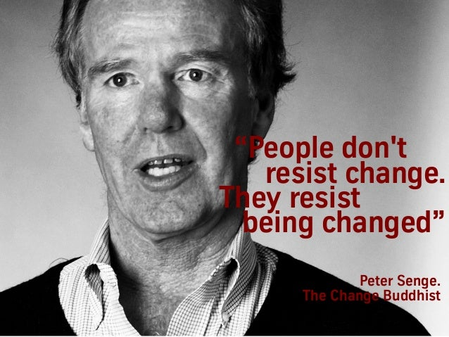 """Peter Senge. The Change Buddhist """"People don't resist change. They resist being changed"""""""