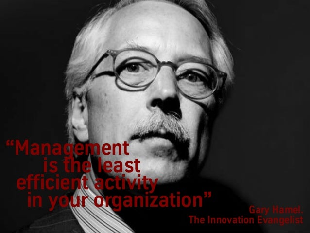 """Gary Hamel. The Innovation Evangelist """"Management is the least efficient activity in your organization"""""""