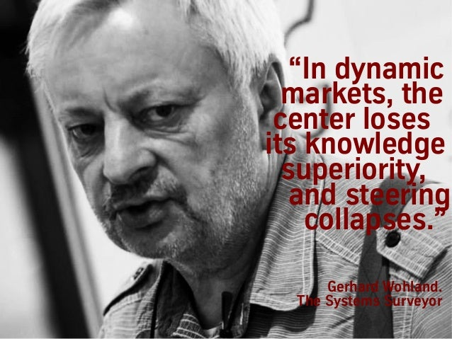 """Gerhard Wohland. The Systems Surveyor """"In dynamic markets, the center loses its knowledge superiority, and steering collap..."""