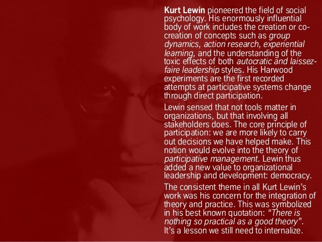 Kurt Lewin pioneered the field of social psychology. His enormously influential body of work includes the creation or co- ...