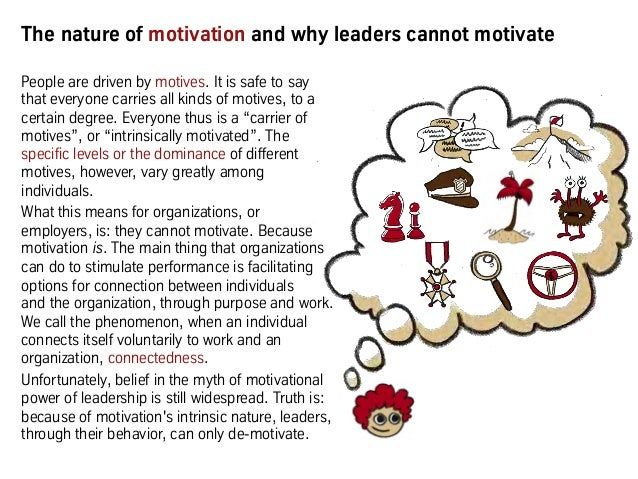 The nature of motivation and why leaders cannot motivate People are driven by motives. It is safe to say that everyone car...