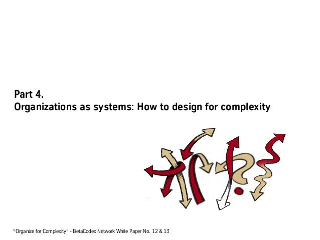 """Part 4. Organizations as systems: How to design for complexity """"Organize for Complexity"""" - BetaCodex Network White Paper N..."""
