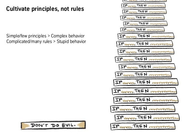 Cultivate principles, not rules Simple/few principles > Complex behavior Complicated/many rules > Stupid behavior