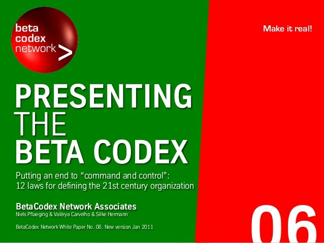 "PRESENTING THE BETA CODEXPutting an end to ""command and control"": 12 laws for defining the 21st century organization Make ..."