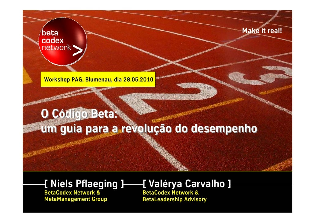 Make it real!     Workshop PAG, Blumenau, dia 28.05.2010     O Código Beta: um guia para a revolução do desempenho    [ Ni...