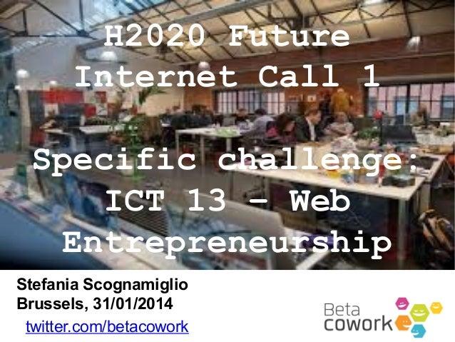 H2020 Future Internet Call 1 Specific challenge: ICT 13 – Web Entrepreneurship Stefania Scognamiglio Brussels, 31/01/2014 ...