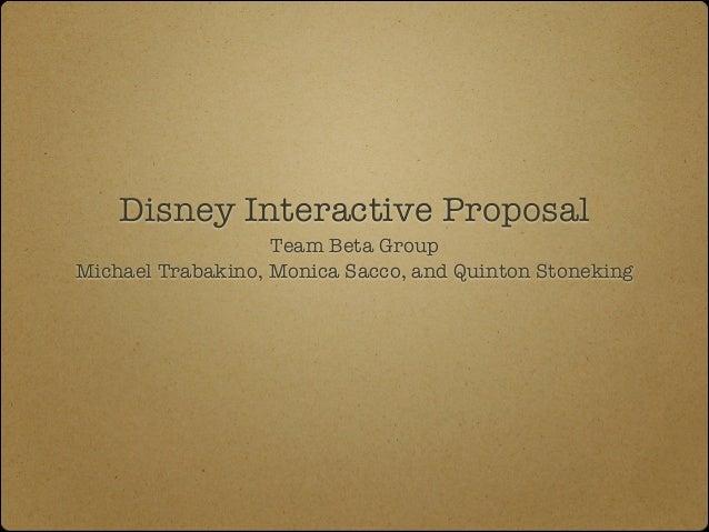 Disney Interactive Proposal Team Beta Group Michael Trabakino, Monica Sacco, and Quinton Stoneking