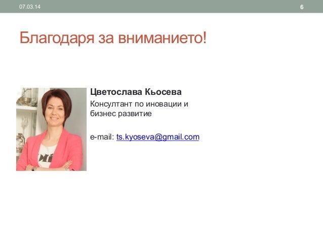 6  07.03.14  Благодаря за вниманието! Цветослава Кьосева Консултант по иновации и бизнес развитие e-mail: ts.kyoseva@gmail...