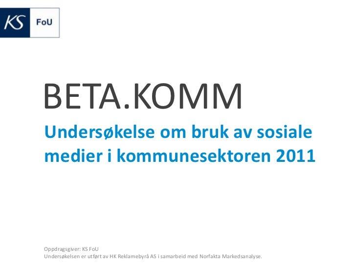 BETA.KOMM<br />Undersøkelse om bruk av sosiale medier i kommunesektoren 2011<br />Oppdragsgiver: KS FoU<br />Undersøkelsen...