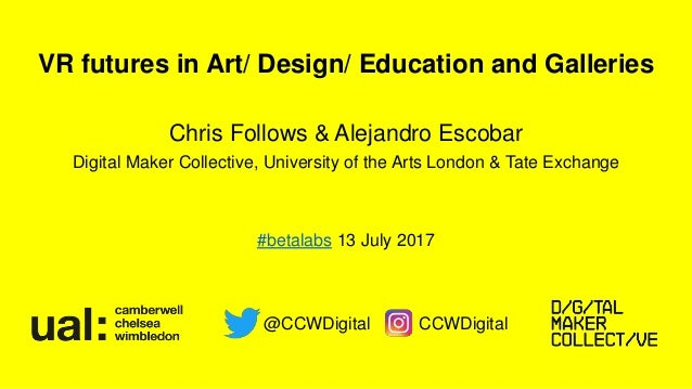 VR futures in Art/ Design/ Education and Galleries Chris Follows & Alejandro Escobar Digital Maker Collective, University ...