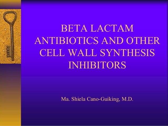 BETA LACTAM ANTIBIOTICS AND OTHER CELL WALL SYNTHESIS INHIBITORS Ma. Shiela Cano-Guiking, M.D.
