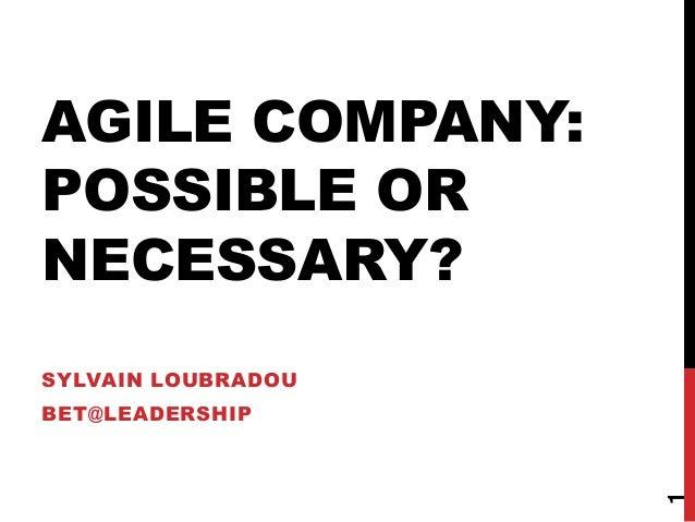 AGILE COMPANY: POSSIBLE OR NECESSARY? SYLVAIN LOUBRADOU BET@LEADERSHIP 1