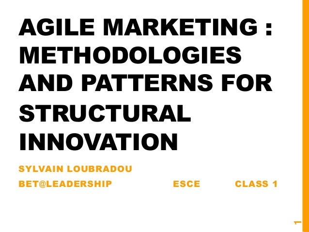 AGILE MARKETING : METHODOLOGIES AND PATTERNS FOR STRUCTURAL INNOVATION SYLVAIN LOUBRADOU BET@LEADERSHIP ESCE CLASS 1 1