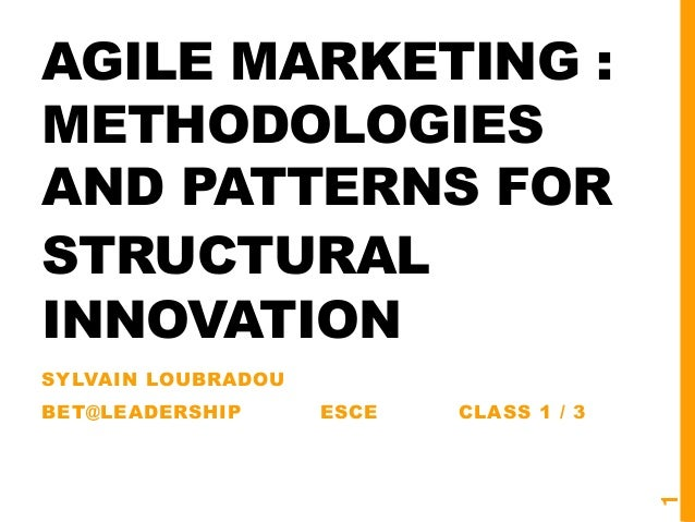 AGILE MARKETING : METHODOLOGIES AND PATTERNS FOR STRUCTURAL INNOVATION SYLVAIN LOUBRADOU BET@LEADERSHIP ESCE CLASS 1 / 3 1