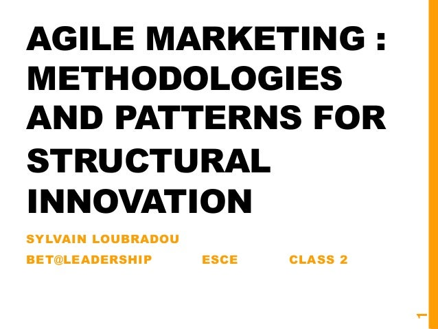 AGILE MARKETING : METHODOLOGIES AND PATTERNS FOR STRUCTURAL INNOVATION SYLVAIN LOUBRADOU BET@LEADERSHIP ESCE CLASS 2 1