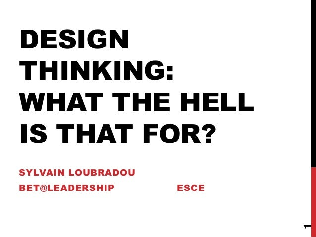 DESIGN THINKING: WHAT THE HELL IS THAT FOR? SYLVAIN LOUBRADOU BET@LEADERSHIP ESCE 1
