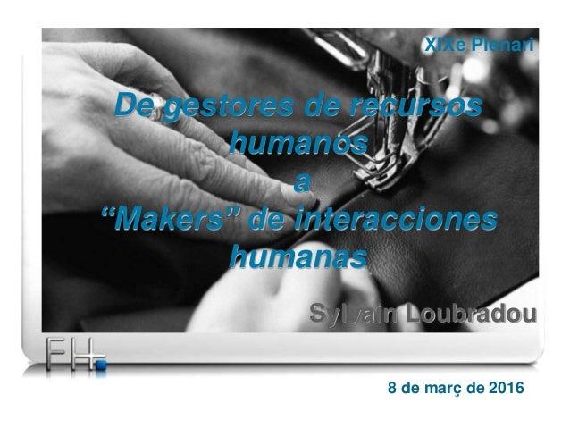 "8 de març de 2016 De gestores de recursos humanos a ""Makers"" de interacciones humanas XIXè Plenari Sylvain Loubradou"