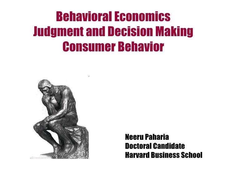 Behavioral Economics Judgment and Decision Making Consumer Behavior Neeru Paharia Doctoral Candidate Harvard Business School