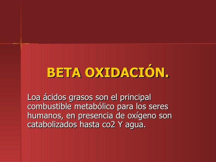 BETA OXIDACIÓN.Loa ácidos grasos son el principalcombustible metabólico para los sereshumanos, en presencia de oxígeno son...