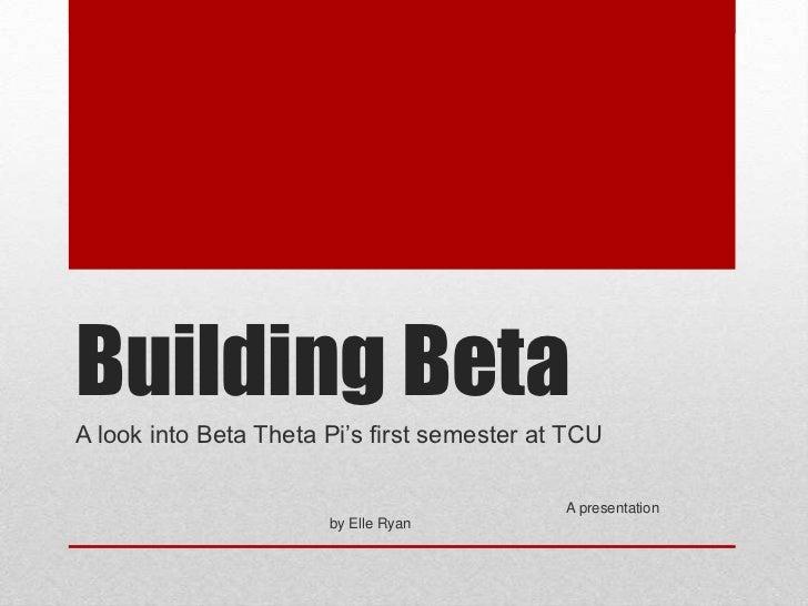 Building BetaA look into Beta Theta Pi's first semester at TCU                                             A presentation ...