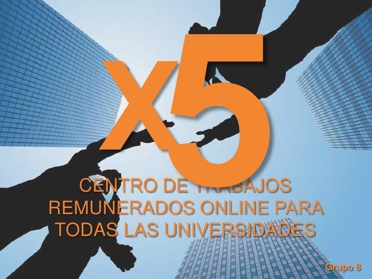 5<br />X<br />CENTRO DE TRABAJOS REMUNERADOS ONLINE PARA TODAS LAS UNIVERSIDADES<br />Grupo 8<br />