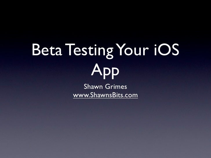 Beta Testing Your iOS         App       Shawn Grimes     www.ShawnsBits.com