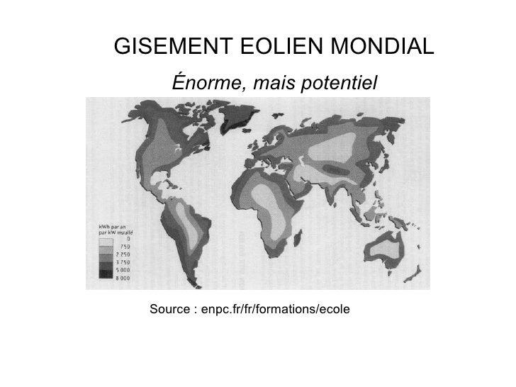 Source : enpc.fr/fr/formations/ecole GISEMENT EOLIEN MONDIAL Énorme, mais potentiel