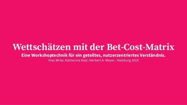 Wettschätzen mit der Bet-Cost-Matrix Eine Workshoptechnik für ein geteiltes, nutzerzentriertes Verständnis. Hias Wrba, Kat...