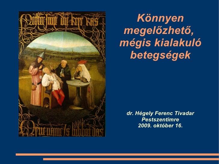 Könnyen megelőzhető,  mégis kialakuló betegségek dr. Hégely Ferenc Tivadar Pestszentimre 2009. október 16.