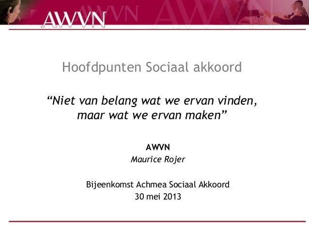 """Hoofdpunten Sociaal akkoord""""Niet van belang wat we ervan vinden,maar wat we ervan maken""""AWVNMaurice RojerBijeenkomst Achme..."""