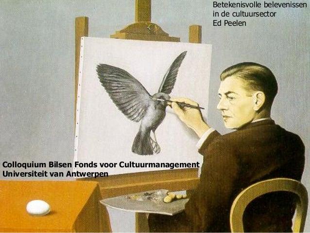 Betekenisvolle belevenissen in de cultuursector Ed Peelen Colloquium Bilsen Fonds voor Cultuurmanagement Universiteit van ...