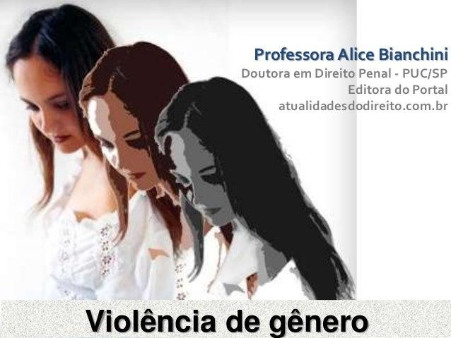 Violência de gêneroProfessora Alice BianchiniDoutora em Direito Penal - PUC/SPEditora do Portalatualidadesdodireito.com.br