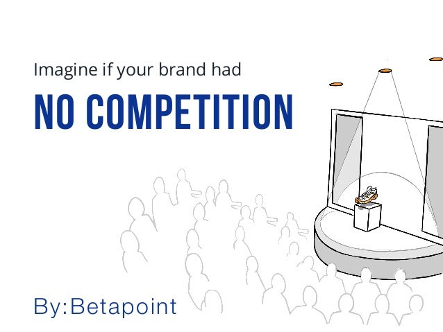 No COMPETITION Imagine if your brand had By:Betapoint