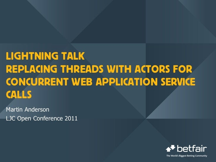 LIGHTNING TALKREPLACING THREADS WITH ACTORS FORCONCURRENT WEB APPLICATION SERVICECALLSMartin AndersonLJC Open Conference 2...