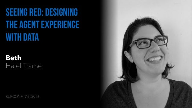 Beth Halel Trame Seeing red: designing the agent experience with data SUPCONF NYC 2016