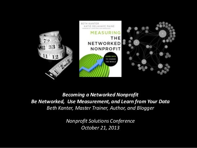 Becoming a Networked Nonprofit Be Networked, Use Measurement, and Learn from Your Data Beth Kanter, Master Trainer, Author...