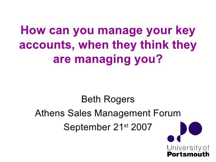 How can you manage your key accounts, when they think they are managing you? Beth Rogers Athens Sales Management Forum Sep...