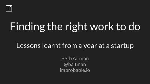Finding the right work to do Lessons learnt from a year at a startup Beth Aitman @baitman improbable.io