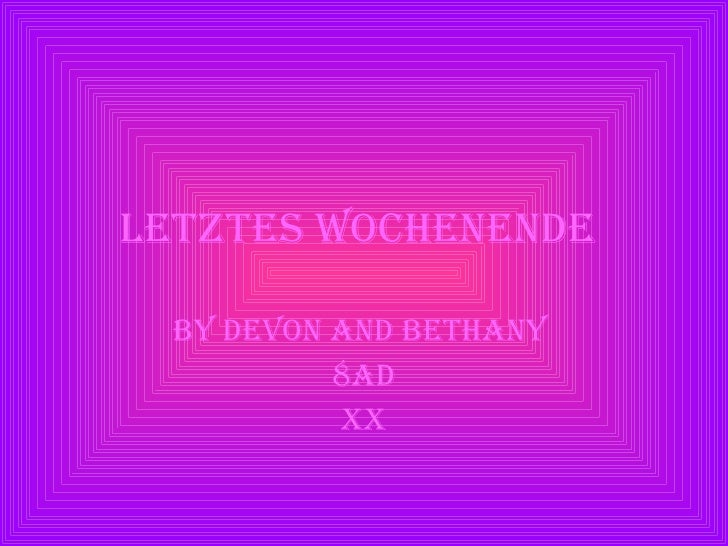 letztes Wochenende   By Devon and Bethany  8AD XX