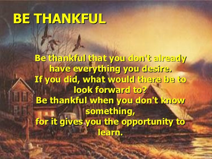BE THANKFUL Be thankful that you don't already have everything you desire. If you did, what would there be to look forward...