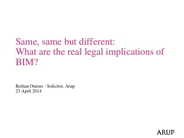 Bethan Onions - Solicitor, Arup 23 April 2014 Same, same but different: What are the real legal implications of BIM?