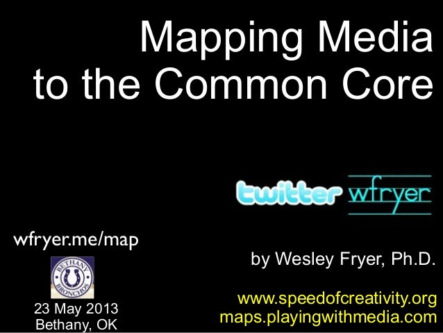 by Wesley Fryer, Ph.D.Mapping Mediato the Common Corewww.speedofcreativity.orgmaps.playingwithmedia.com23 May 2013Bethany,...