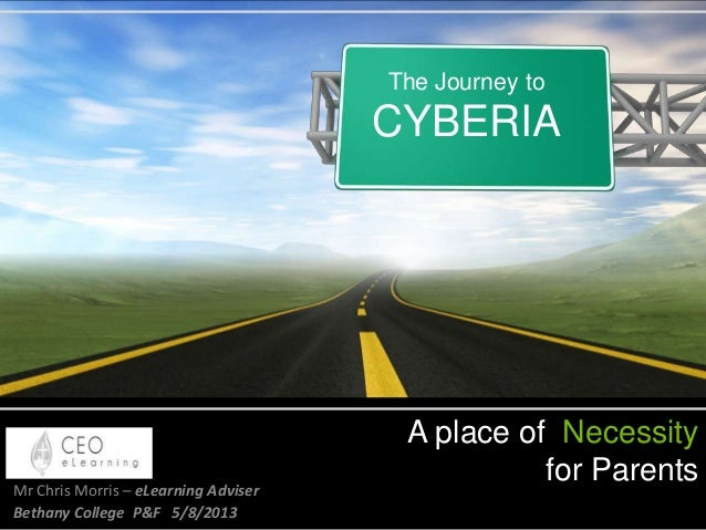 A place of Necessity for ParentsMr Chris Morris – eLearning Adviser Bethany College P&F 5/8/2013 The Journey to CYBERIA