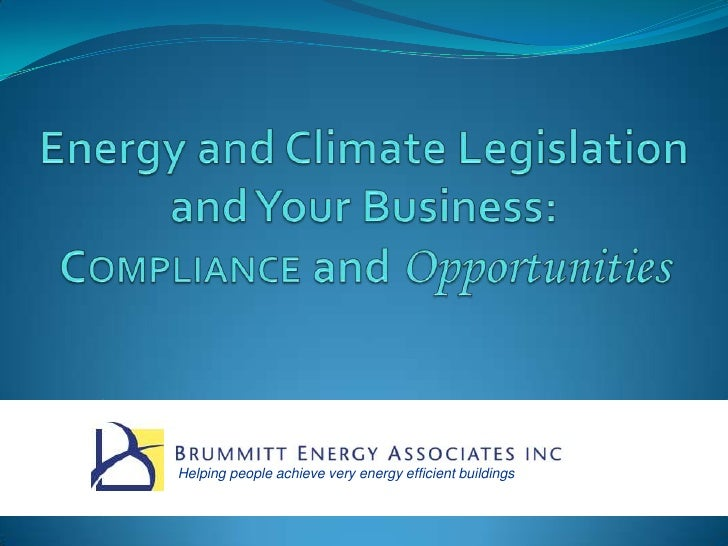 Energy and Climate Legislationand Your Business:Compliance and Opportunities <br />