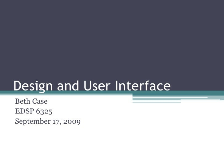 Design and User Interface<br />Beth Case<br />EDSP 6325<br />September 17, 2009<br />