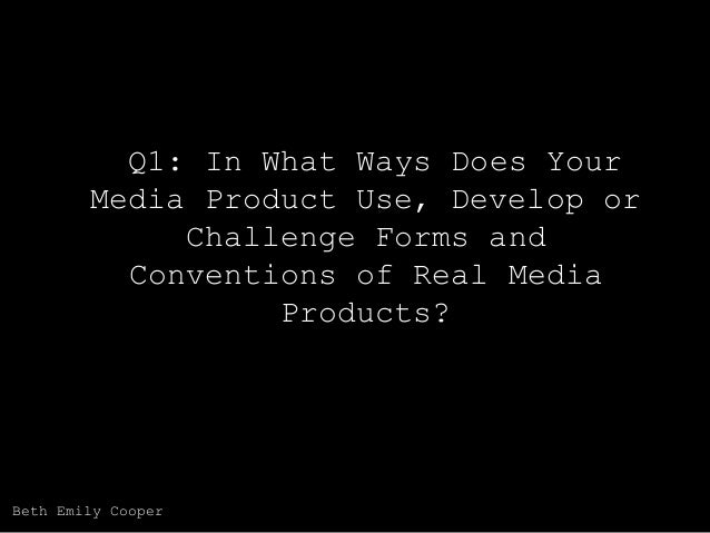 Q1: In What Ways Does Your Media Product Use, Develop or Challenge Forms and Conventions of Real Media Products?  Beth Emi...