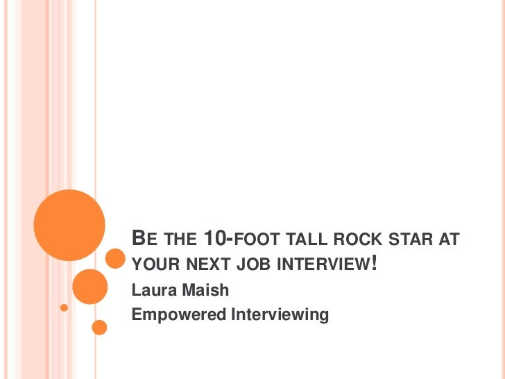 Be the 10-foot tall rock star at your next job interview!<br />Laura Maish<br />Empowered Interviewing<br />